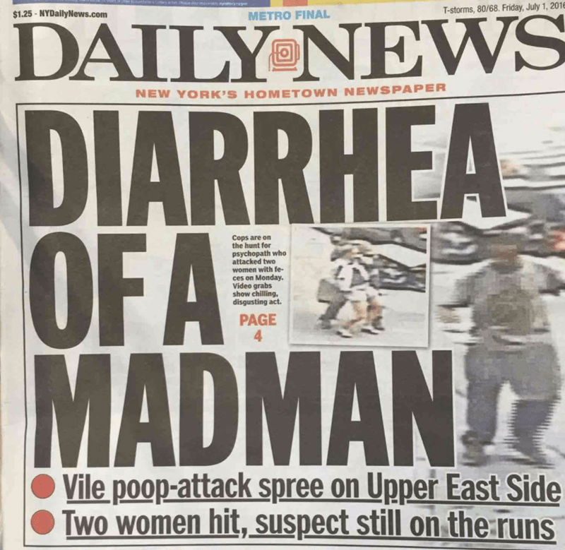 funny headline - Newspaper - T-storms, 80/68. Friday, July 1, 201 $1.25-NYDailyNews.com METRO FINAL DAILY NEWS NEW YORK'S HOMETOWN NEWSPAPER DIARRHEA OFA MADMAN Cops are on the hunt for psychopath who attacked two women with fe- ces on Monday. Video grabs show chilling, disgusting act. PAGE 4 Vile poop-attack spree on Upper East Side Two women hit, Suspect still on the runs