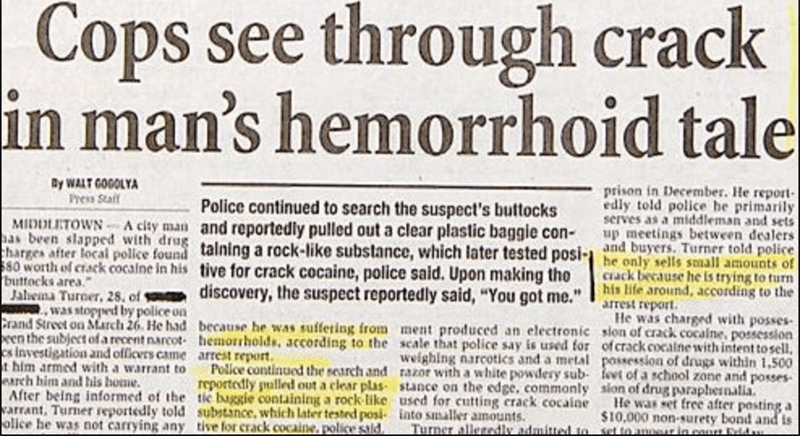 funny headline - Text - Cops see through crack in man's hemorrhoid tale Cy WALT GOGOLYA Press Staff prison in December. He report edly told police he primarily serves as a middleman and sets up meetings between dealers and buyers. Turner told police Police continued to search the suspect's buttocks and reportedly pulled out a clear plastic baggie con- talning a rock-like substance, which later tested posi- tive for crack cocaine, police said. Upon making the discovery, the suspect reportedly sai