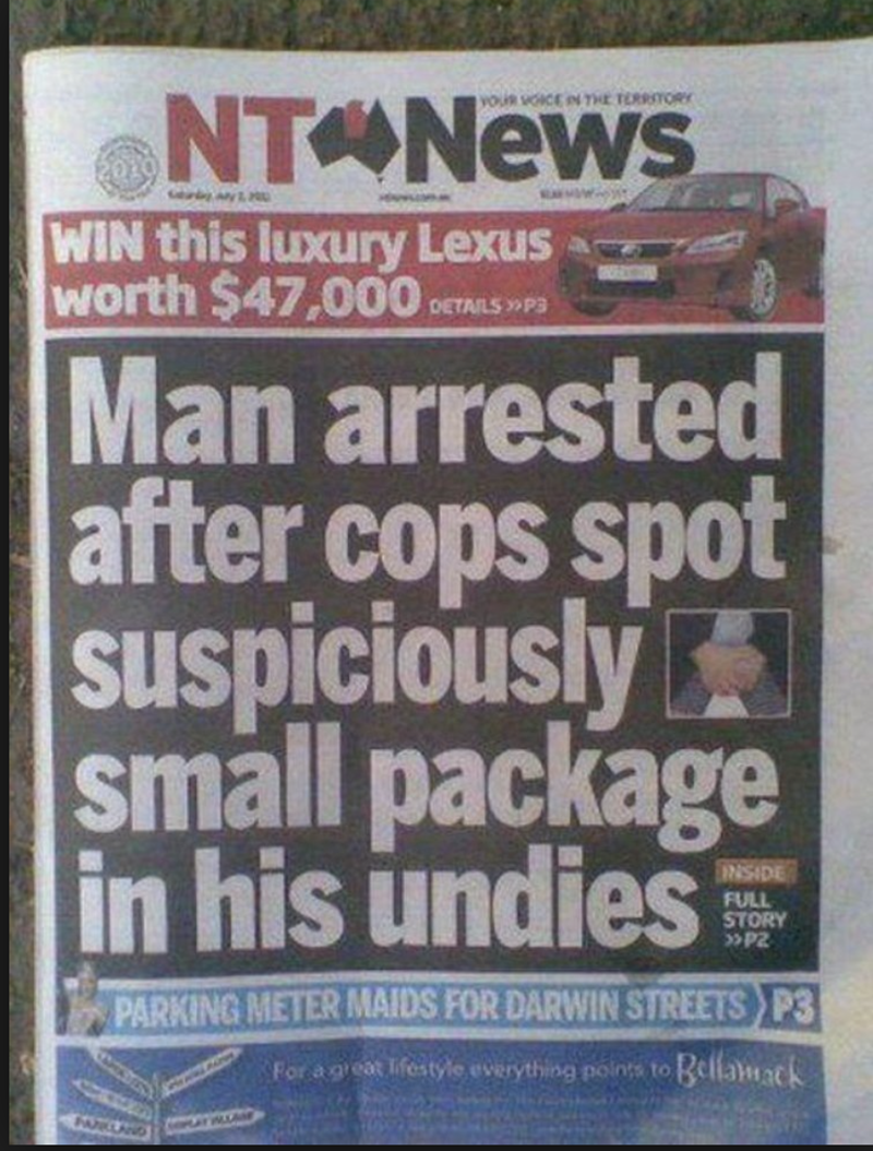funny headline - Poster - NTONEWS YOUR VOICE N THE TERRITORY MW WIN this luxury Lexus worth $47,000 DETAILSP3 Man arrested after cops spot Sspiciously small package in his undies NSIDE FULL STORY PARKING METER MAIDS FOR DARWIN STREETS P3 Bellawack For a geat lifestyle everything points to Mr