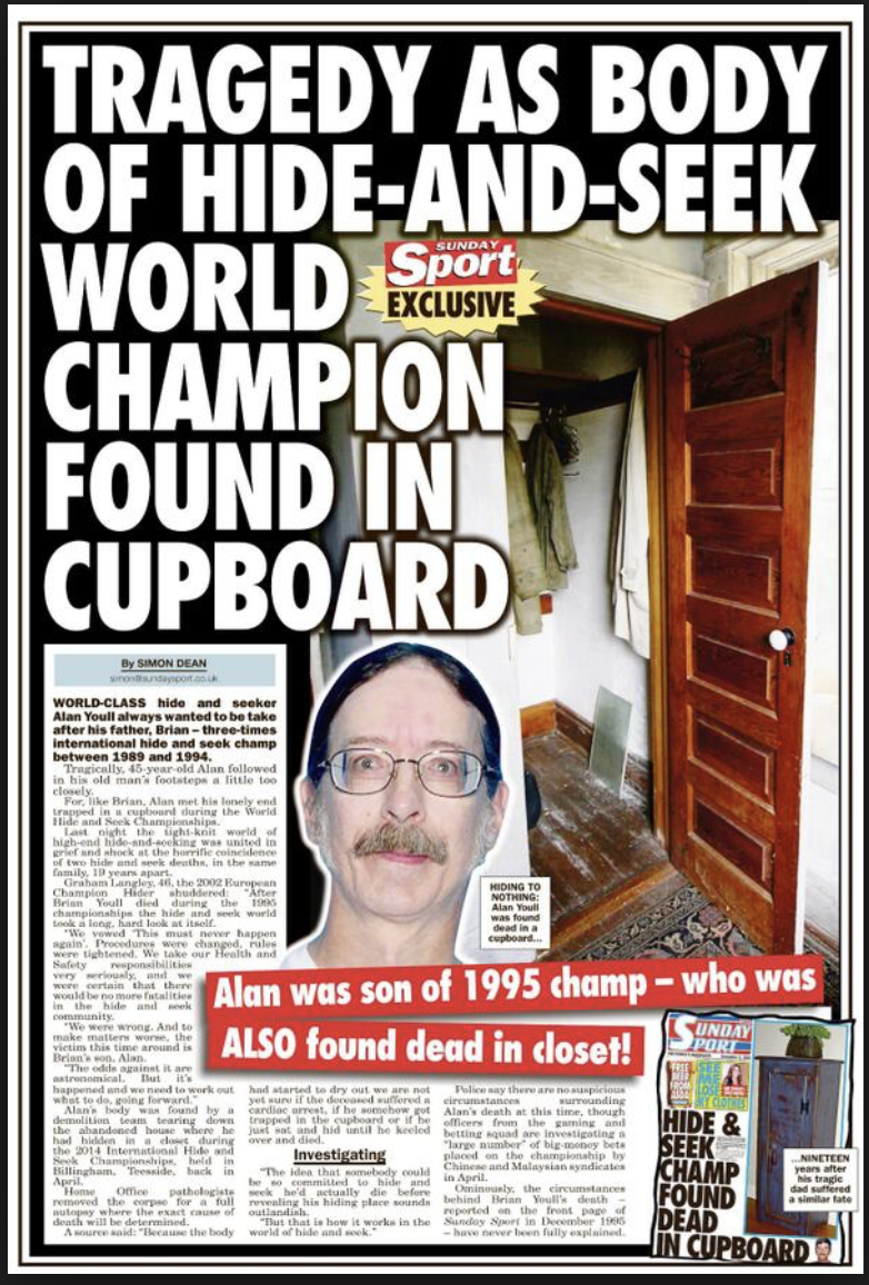 funny headline - Newspaper - TRAGEDY AS BODY OF HIDE-AND-SEEK. WORLD CHAMPION FOUND IN CUPBOARD Sport EXCLUSIVE SUNDAY By SIMON DEAN sonndaypoit.co.uk WORLD-CLASS hide and secker Alan Youll always wanted to be take after his father, Brian-three-times international hide and seek champ between 1989 and 1994. Tragically, 45-year-old Alan followed in his old man's footsteps a little too closely. For, like Brian. Alan met his lonely end trapped in a cupbourd during the World lide and Seek Championshi