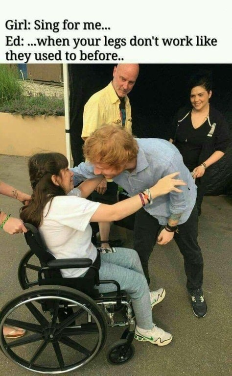 Dank meme of girl in a wheelchair meeting Ed Sheeran with caption joking he sings for her When YOur Legs Don't Work Like They Used To Before.