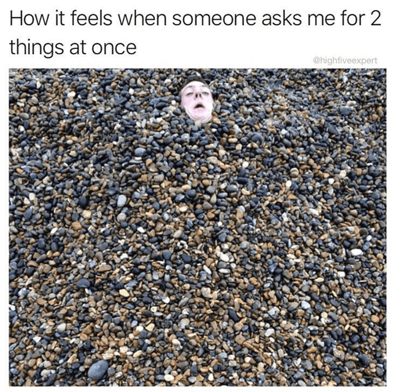 funny meme about feeling overwhelmed when 2 people as your for things at once.