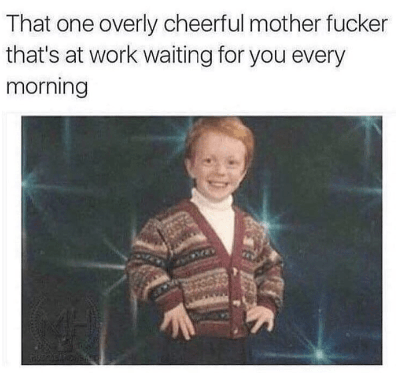 Funny meme of that cheerful dude always first at work.