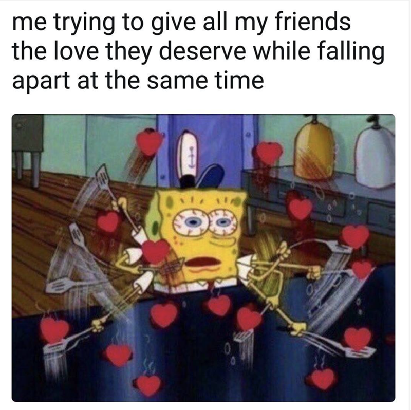 funny spongebob meme about trying to give love to the friends and keep from falling apart at the same time