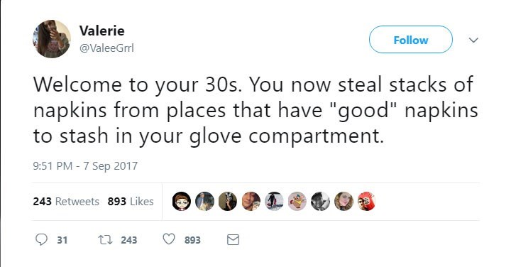 """Text - Valerie Follow @ValeeGrrl Welcome to your 30s. You now steal stacks of napkins from places that have """"good"""" napkins to stash in your glove compartment. 9:51 PM -7 Sep 2017 243 Retweets 893 Likes t243 31 893"""