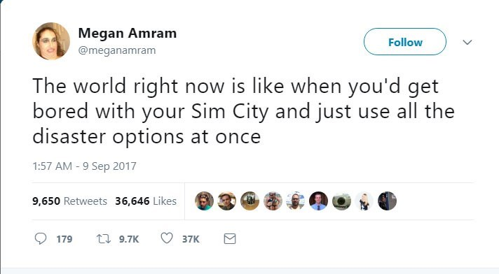 Text - Megan Amram Follow @meganamram The world right now is like when you'd get bored with your Sim City and just use all the disaster options at once 1:57 AM -9 Sep 2017 9,650 Retweets 36,646 Likes 9.7K 179 37K