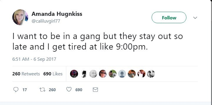 Text - Amanda Hugnkiss Follow @caliluvgirl77 I want to be in a gang but they stay out so late and I get tired at like 9:00pm. 6:51 AM - 6 Sep 2017 260 Retweets 690 Likes t 260 17 690