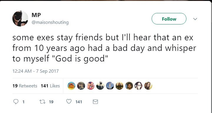 """Text - MP Follow @maisonshouting some exes stay friends but I'll hear that an ex from 10 years ago had a bad day and whisper to myself """"God is good"""" 12:24 AM 7 Sep 2017 - 19 Retweets 141 Likes t 19 141"""