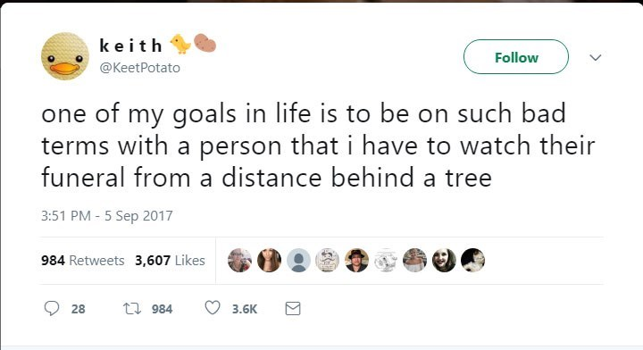 Text - keith Follow @KeetPotato one of my goals in life is to be on such bad terms with a person that i have to watch their funeral from a distance behind a tree 3:51 PM-5 Sep 2017 984 Retweets 3,607 Likes t 984 28 3.6K