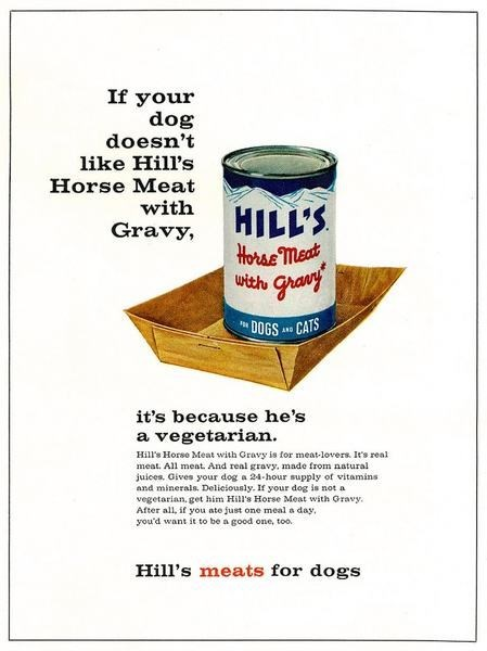 Vintage advertisement - If your dog doesn't like Hill's Horse Meat with HILL'S Horae meat Gravy, with DOGS CATS it's because he's a vegetarian Hill's Horso Meat with Gravy is for meat-lovers. It's real meat. All meat. And real gravy, made from natural juices. Gives your dog a 24-hour supply of vitamins and minerals. Deliciously. If your dog is not a vegetarian, get him Hill's Horse Meat with Gray After all, if you ate just one meal a day you'd want it to be a good one, too. Hill's meats for dogs