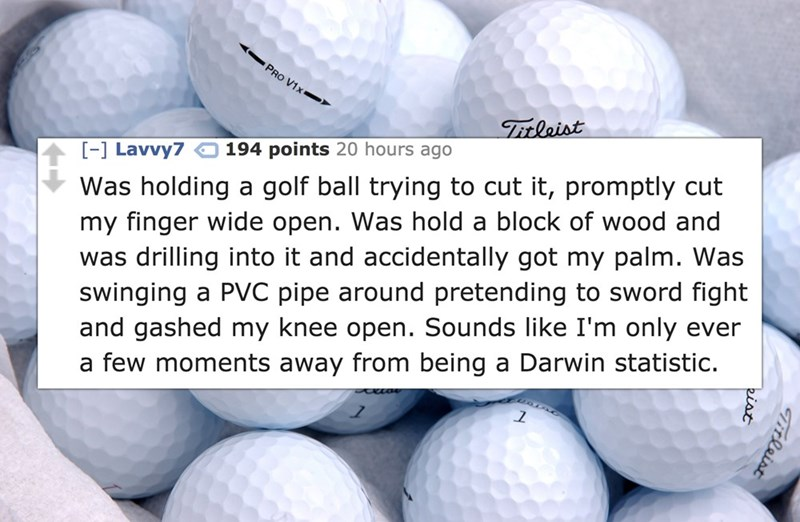Golf ball - PRO V1x ) Titleist 194 points 20 hours ago [-] Lavvy7 Was holding a golf ball trying to cut it, promptly cut my finger wide open. Was hold a block of wood and was drilling into it and accidentally got my palm. Was swinging a PVC pipe around pretending to sword fight and gashed my knee open. Sounds like I'm only ever a few moments away from being a Darwin statistic. Tilaist eiat