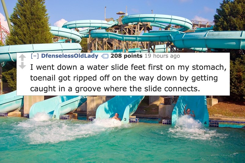 Water - -] DfenselessOld Lady 208 points 19 hours ago I went down a water slide feet first on my stomach, toenail got ripped off on the way down by getting caught in a groove where the slide connects.