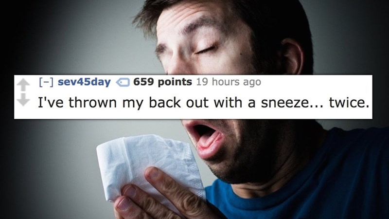 Text - - sev45day 659 points 19 hours ago I've thrown my back out with a sneeze... twice.