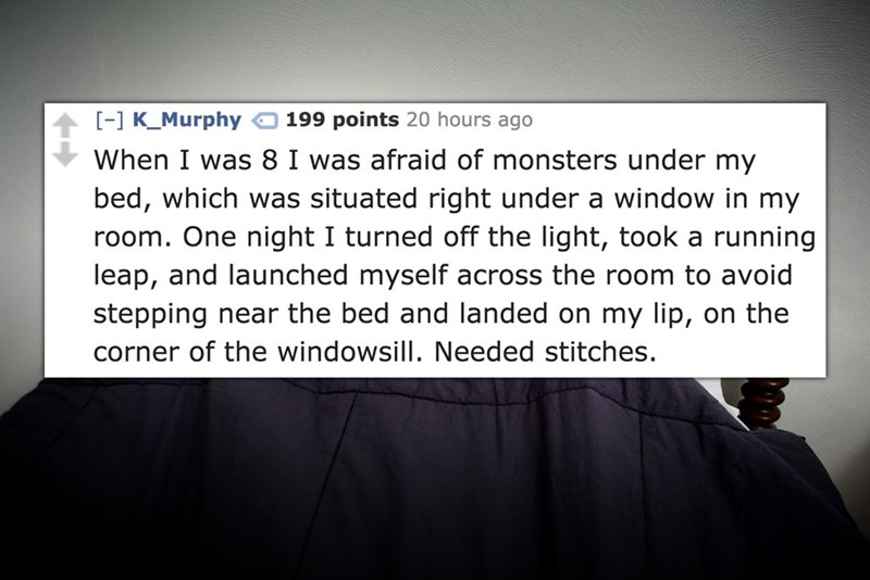Text - -] K Murphy 199 points 20 hours ago When I was 8 I was afraid of monsters under my bed, which was situated right under a window in my room. One night I turned off the light, took a running leap, and launched myself across the room to avoid stepping near the bed and landed on my lip, on the corner of the windowsill. Needed stitches.