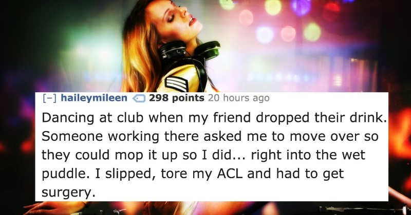 Text - [-] haileymileen Dancing at club when my friend dropped their drink. Someone working there asked me to move over so they could mop it up so I did... right into the wet puddle. I slipped, tore my ACL and had to get 298 points 20 hours ago surgery.