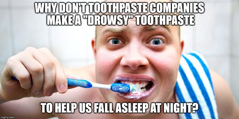 """Tooth - WHY DON'T TOOTHPASTE COMPANIES MAKEA """"DROWSY TOOTHPASTE TO HELP US FALL ASLEEP AT NIGHTA imgflip.com"""