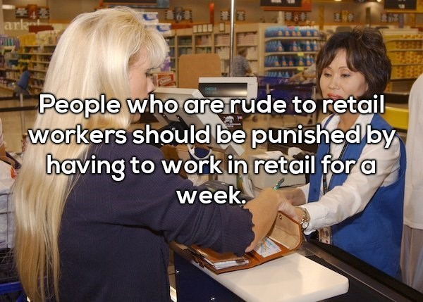 Job - 42 ark People who areirude to retail workers should be punished by having to work in retail for a week