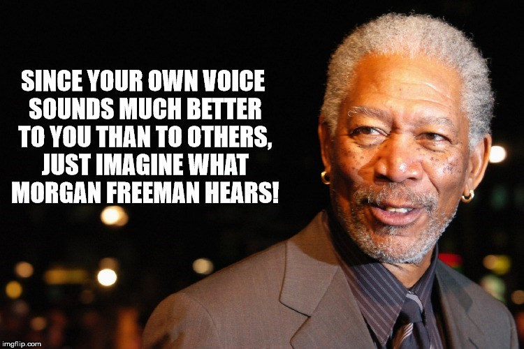Text - SINCE YOUR OWN VOICE SOUNDS MUCH BETTER TO YOU THAN TO OTHERS, JUST IMAGINE WHAT MORGAN FREEMAN HEARS! imgflip.com
