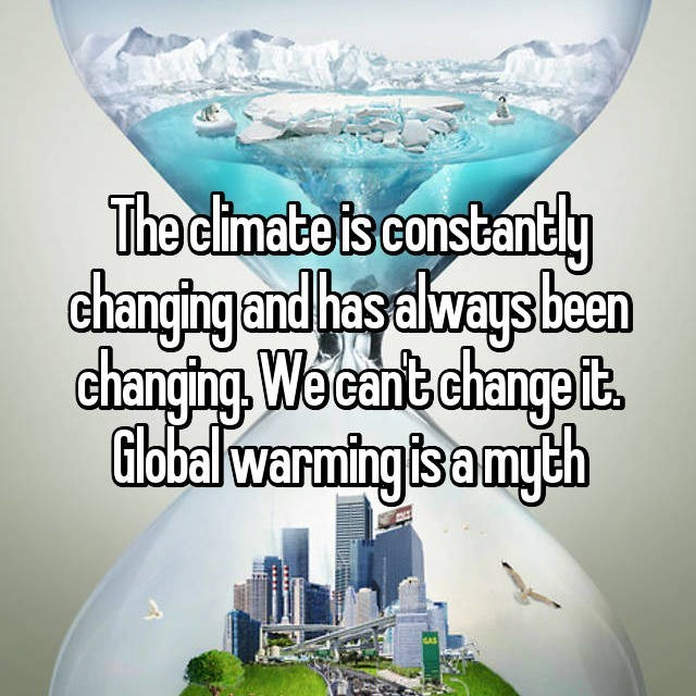 Water - The climate is constantly changing and has always been changing. We cant changet Globalwarming is a myeh