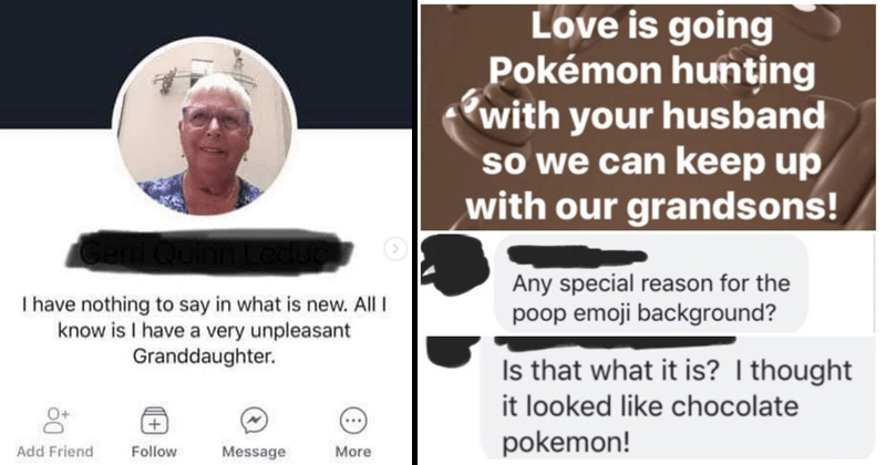 Funny facebook posts from old people who don't know how touse Facebook. | have nothing say is new. All know is have very unpleasant Granddaughter Follow Add Friend Message More | Love is going Pokémon hunting with husband so can keep up with our grandsons! Any special reason poop emoji background? Is is thought looked like chocolate pokemon!