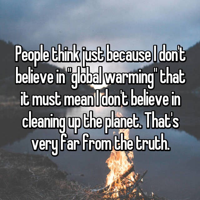 Text - People Chink fust because l dont believe in 'global warming that it must mean l dont believe in cleaning up the planet, That's very far from the truth II
