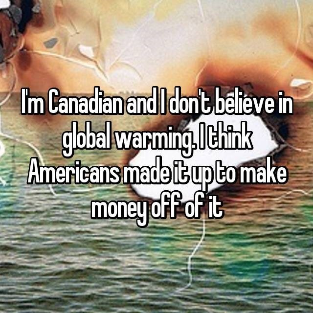 Text - Im Canadian and I dont believe in global warming. l think Americans made it up to make money off it