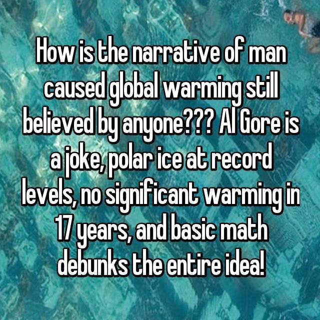 Text - How is the narrative of man caused global warming stil believed by anyone???AlGore is apke.polar ice at record levels, no significant warming in /years, and basic math debunks the entire idea!