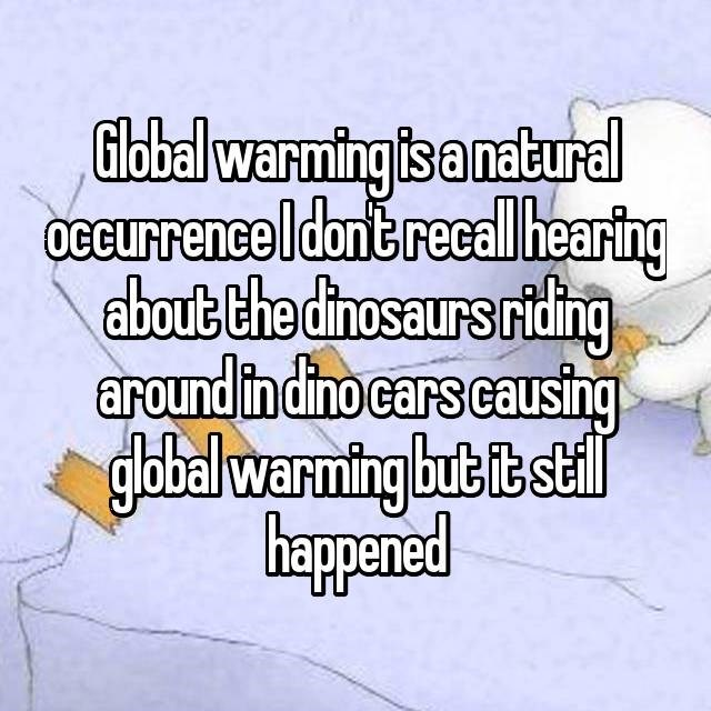 Text - Global warming is a natural OCcurrence I dont recall hearing about the dinosaurs riding around in dino cars causing global warming but it stil happened