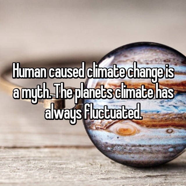 Text - Human caused climate change is a myth The planets cimate has always Fluctuated