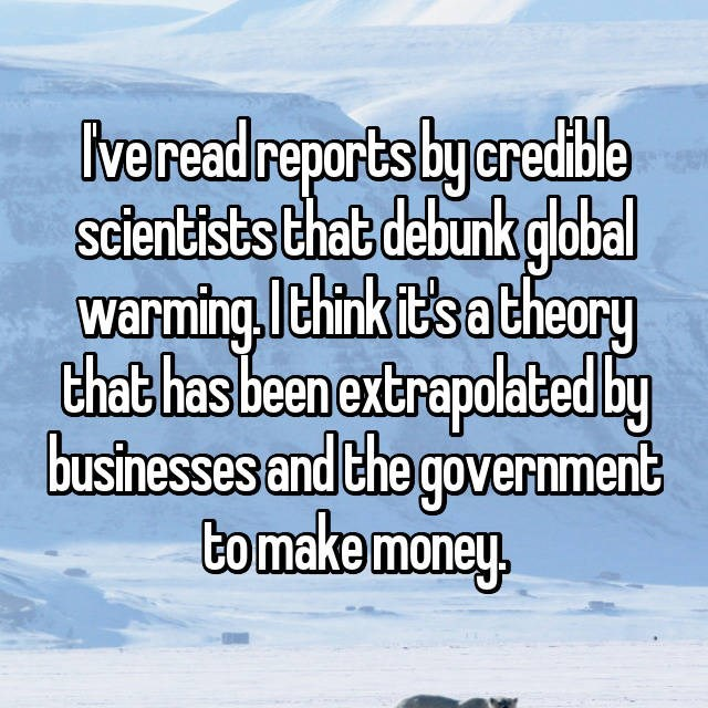 Text - Ive read reports by credible sclentists that debunk global warming.think it'sa theory that has been extrapolated by businesses and the government to make money