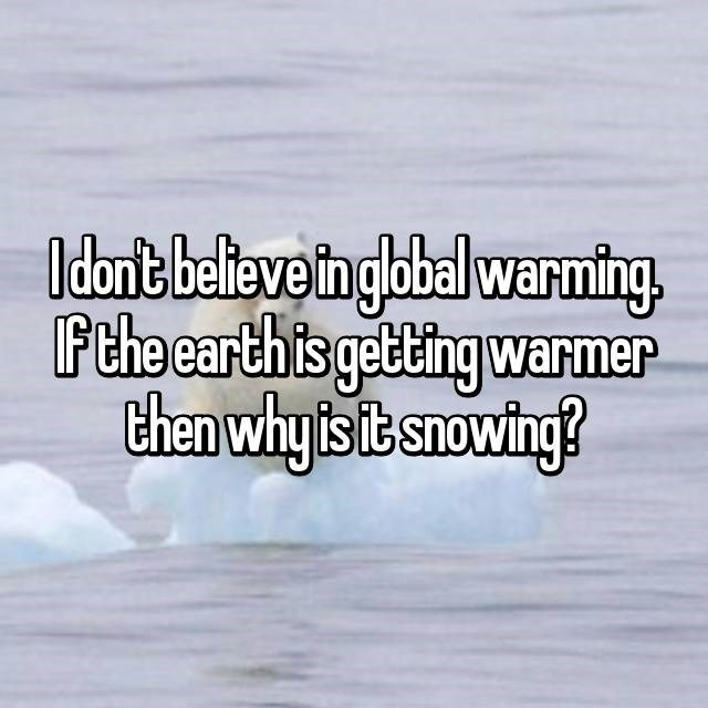 Text - I dont believe in global warming. F the earth is getting warmer then why is it snowing?