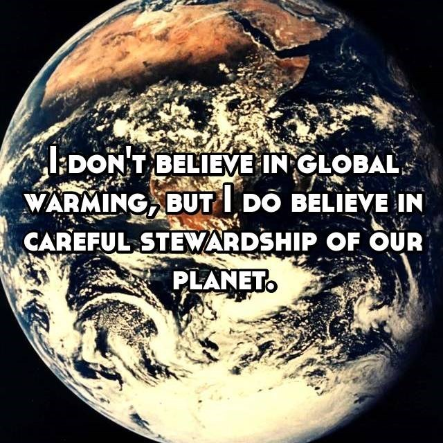 Earth - DON T BELIEVE IN GLOBAL. WARMING BUT DO BELIEVE IN CAREFUL STEARDSHIP OF OUR PLANET