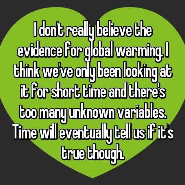 Text - I don't realy believe the evidence far global warming thirk we've only been looking at it for short time and there's too many unknown variables. Time will eventually tel usfit's true though