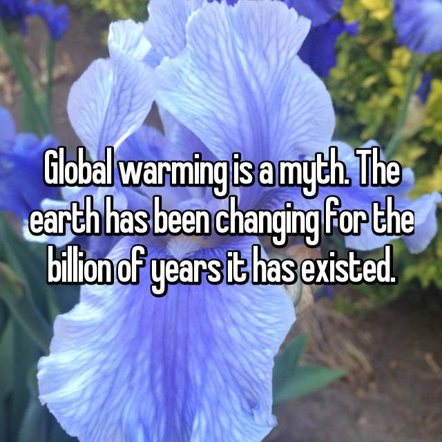 Blue - Global warming is a myth. The earth has been changing For the billion of years it has existed.