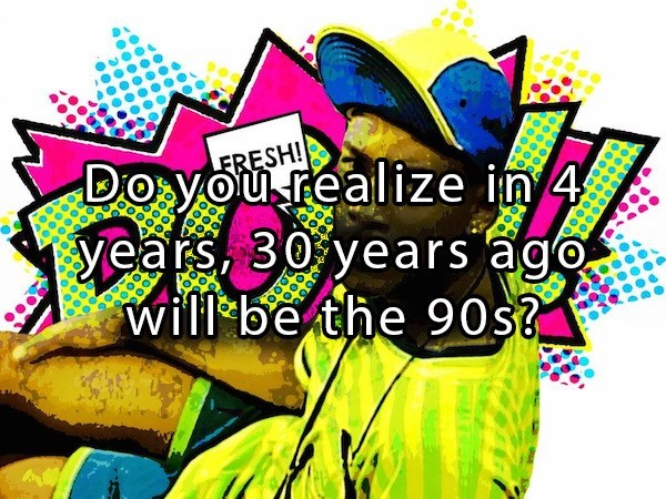 in 4 years 90's will have been 30 years ago
