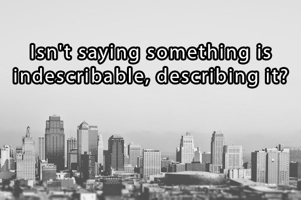philosophical riddle asking if you say something is indescribable, isn't that describing it?