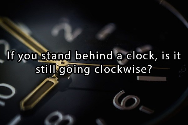 clock going clockwise when standing behind it riddle