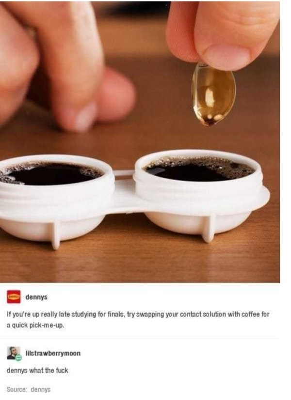 Cup - dennys If you're up really late studying for finals, try swapping your contact solution with coffee for a quick pick-me-up. lilstrawberrymoon dennys what the fuck Source: dennys