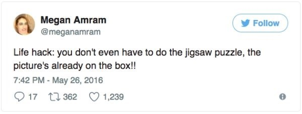 Text - Megan Amram @meganamram Follow Life hack: you don't even have to do the jigsaw puzzle, the picture's already on the box!! 7:42 PM-May 26, 2016 17 t362 1,239