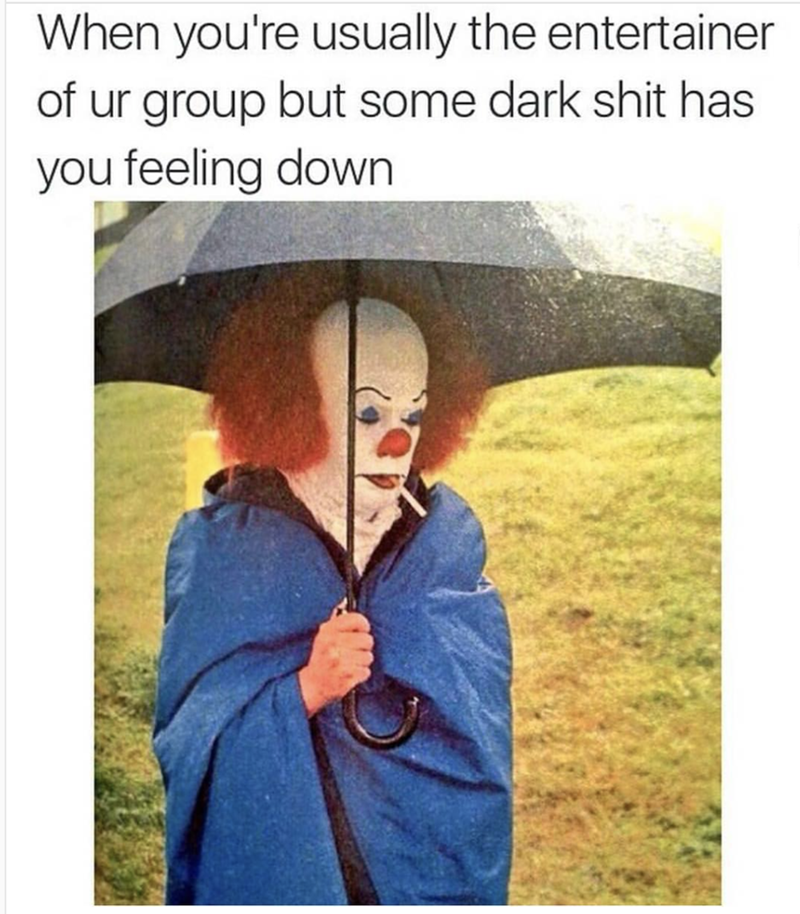 Text - When you're usually the entertainer of ur group but some dark shit has you feeling down