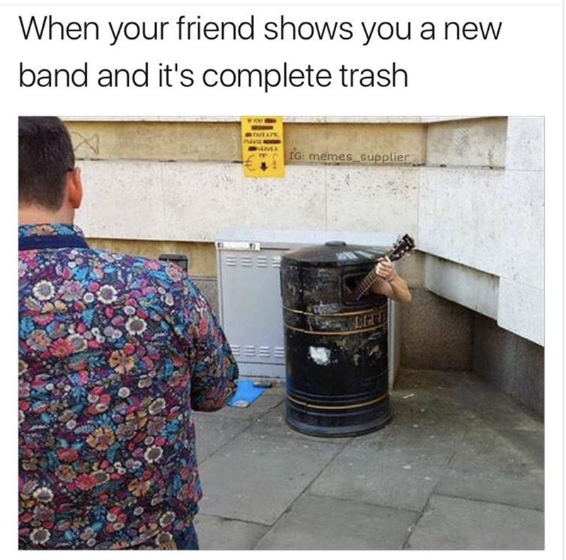 Text - When your friend shows you a new band and it's complete trash IG: memes_supplier