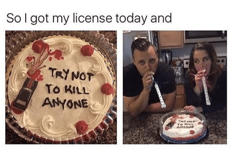 Cake - So I got my license today and TRY NOT To KILL ANYONE YAY HOT To LL AIYON