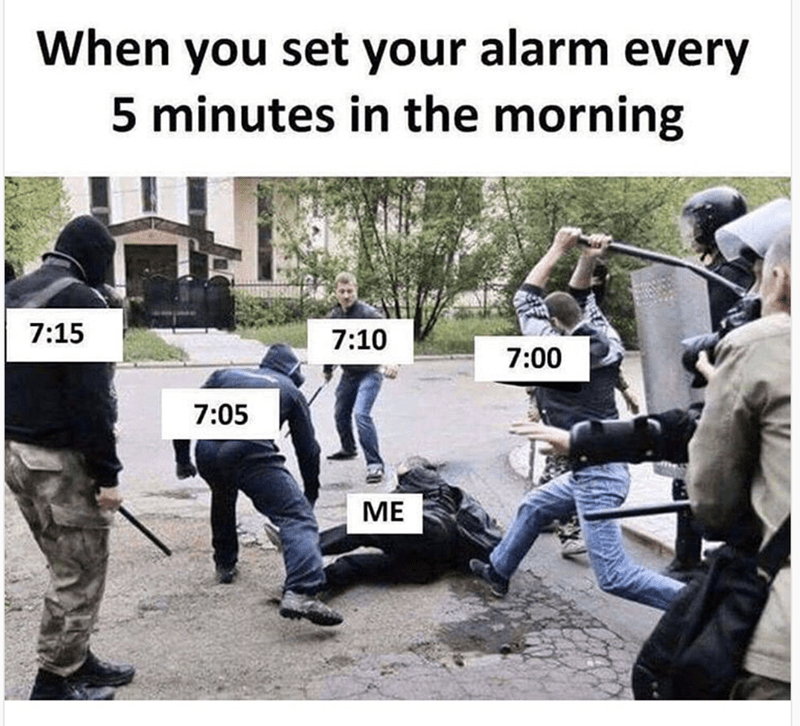 Police - When you set your alarm every 5 minutes in the morning 7:15 7:10 7:00 7:05 ME