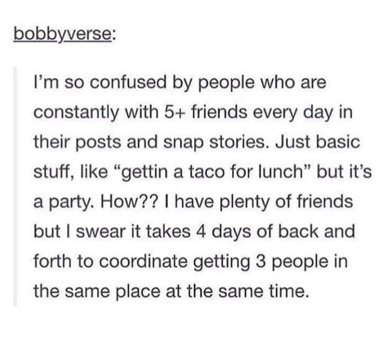 """Text - bobbyverse: I'm so confused by people who are constantly with 5+ friends every day in their posts and snap stories. Just basic stuff, like """"gettin a taco for lunch"""" but it's a party. How?? I have plenty of friends but I swear it takes 4 days of back and forth to coordinate getting 3 people in the same place at the same time."""