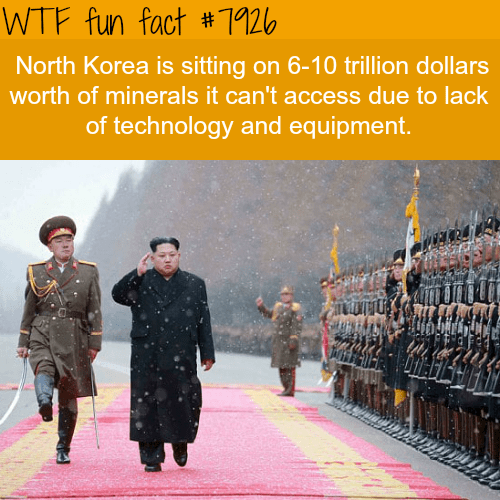 Text - WTF fun fact # 7926 North Korea is sitting on 6-10 trillion dollars worth of minerals it can't access due to lack of technology and equipment.