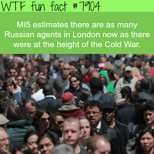 Crowd - WTF fun fact #1104 MI5 estimates there are as many Russian agents in London now as there were at the height of the Cold War.