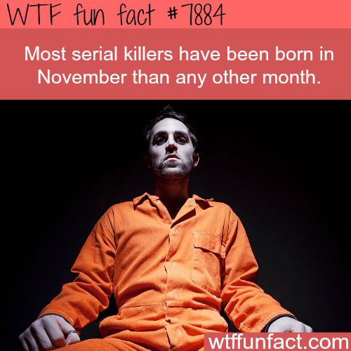 Text - WTF fun fact # 7884 Most serial killers have been born in November than any other month. wtffunfact.com