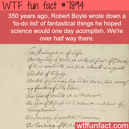 """Text - WTF fun fact # 784 350 years ago, Robert Boyle wrote down a 'to-do list' of fantastical things he hoped science would one day acomplish. We're over half way there. Ahe erstingaton oflife Tho Roeary of Stoube, at oayt fem"""" efihi marky of it of aew Fecth Hair calourd of wgonth The Art of feahracng lenp under Water,aud raseraif. - fanbhmg Harly Fare The (ure of 10 exen of at anlaurs The fure of Dife o foy atdians r et Got ranglanlaen The Atamiig GegantickSmanains The Emur a Ha'g of isthwtffu"""