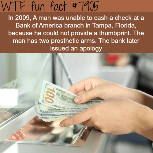 Cash - WTF fun fact #1105 In 2009, A man was unable to cash a check at a Bank of America branch in Tampa, Florida, because he could not provide a thumbprint. The man has two prosthetic arms. The bank later issued an apology 100