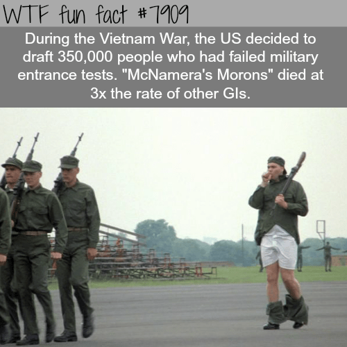 """Military - WTF fun fact #1901 During the Vietnam War, the US decided to draft 350,000 people who had failed military entrance tests. """"McNamera's Morons"""" died at 3x the rate of other Gls."""